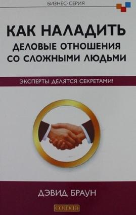 Как наладить деловые отношения со сложными людьми / Дэвид Браун (Как наладить деловые отношения со сложными людьми / Дэвид Браун)