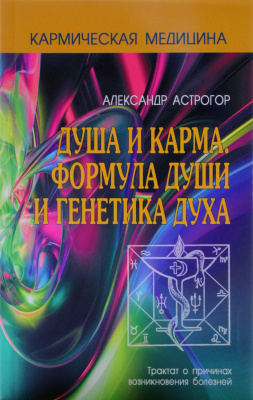 Кармическая медицина, душа и карма Александр Астрогор (мягкая обложка)