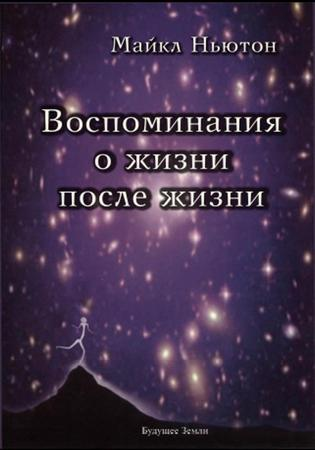 Воспоминания о жизни после жизни / Майкл Ньютон лихачев д мысли о жизни воспоминания
