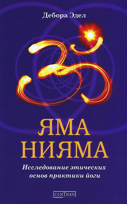Эдел Дебора. Яма и Нияма: Исследование этических основ практики йоги (Эдел Дебора. Яма и Нияма: Исследование этических основ практики йоги)