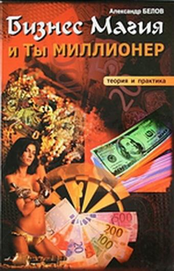Бизнес магия и ты миллионер А. Белов