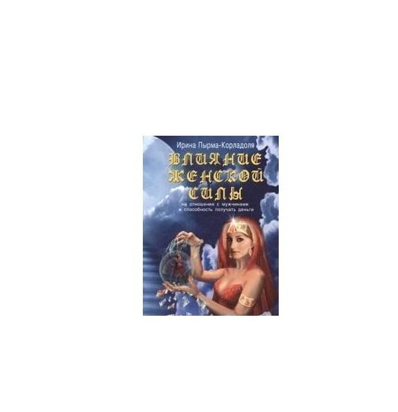 Влияние женской силы на отношения с мужчинами и способность получать деньги/ Пырма-карлодоля (3е изд)
