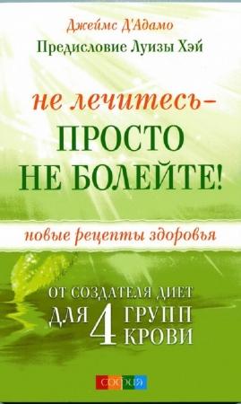 Джеймс Д'Адамо Не лечитесь — просто не болейте! (Не лечитесь — просто не болейте! / Джеймс Д'Адамо)